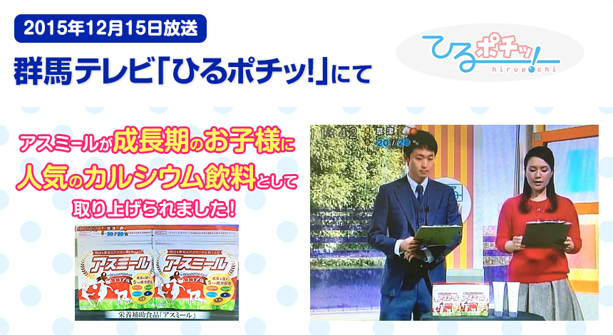 2015年12月15日放送 群馬テレビ「ひるポチッ!」にて アスミールが成長期のお子様に人気のカルシウム飲料として取り上げられました!