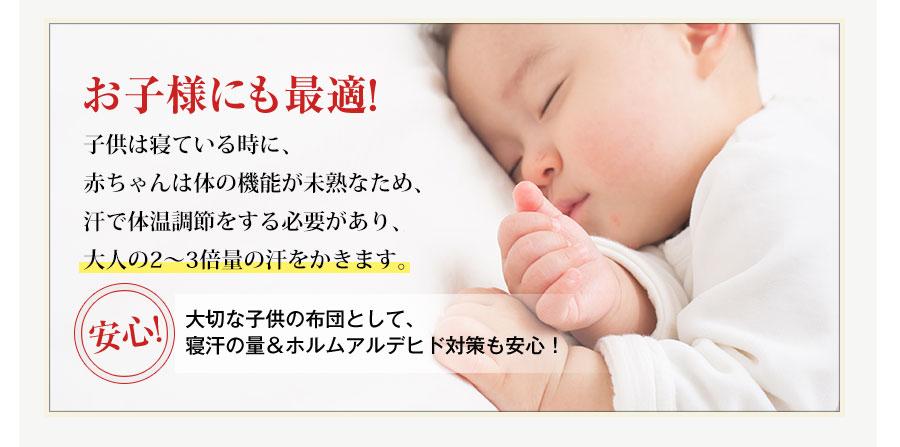 お子様にも最適!子供は寝ている時に、赤ちゃんは体の機能が未熟なため、汗で体温調節をする必要があり、大人の2~3倍量の汗をかきます。安心!大切な子供の布団として、寝汗の量&ホルムアルデヒド対策も安心!