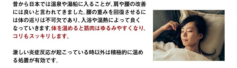 昔から日本では温泉や湯船に入ることが、肩や腰の改善には良いと言われてきました。腰の重みを回復させるには体の巡りは不可欠であり、入浴や温熱によって良くなっていきます。体を温めると筋肉はゆるみやすくなり、コリもスッキリします。激しい炎症反応が起こっている時以外は積極的に温める処置が有効です。