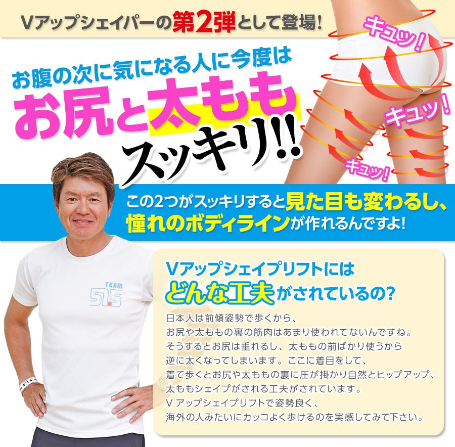 Vアップシェイパーの第二弾として登場!お腹の次に気になる人に今度はお尻と太もも!この2つがスッキリすると見た目も変わるし、憧れのボディラインが作れるんですよ!Vアップシェイプリフトにはどんな工夫がされているの?日本人は前傾姿勢で歩くから、お尻や太ももの裏の筋肉はあまり使われてないんですね。そうするとお尻は垂れるし、太ももの前ばかり使うから逆に太くなってしまいます。ここに着目をして、着て歩くとお尻や太ももの裏に圧が掛かり自然とヒップアップ、太ももシェイプがされる工夫がされています。Vアップシェイプリフトで姿勢良く、海外の人みたいにカッコよく歩けるのを実感してみて下さい。